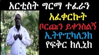 አርቲስት ግርማ ተፈራን አፈቀርኩት ቦርጩን ይቀንስልኝ  Ethiopikalink Love Clinic