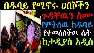 በዱባይ የሚኖሩ ሀበሾችን ጉዳቸዉን ስሙ የምትለዉ ከዱባይ የተመለሰችዉ ሴት Tadyas Addis