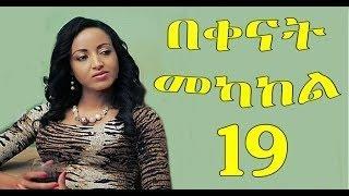 Bekenat Mekakel Part 19 በቀናት መካከል New Ethiopian Drama