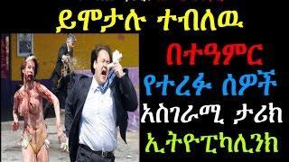ይሞታሉ ተብለዉ በተዓምር የተረፉ ሰዎች አስገራሚ ታሪክ Ethiopikalink