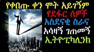 የቀበጡ ቀን ሞት አይገኝም የደፋር ሰዎች አስደናቂ ስራ አሳዛኝ ገጠመኝ Ethiopikalink