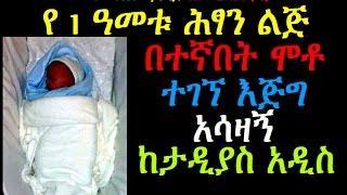የ1ዓመቱ ሕፃን ልጅ በተኛበት ሞቶ ተገኘ እጅግ አሳዛኝ Tadyas Addis